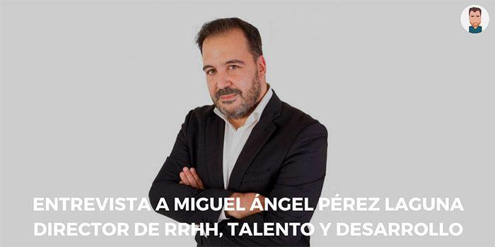 Entrevista a Miguel Ángel Pérez, Director de Talento y Desarrollo de RR. HH.